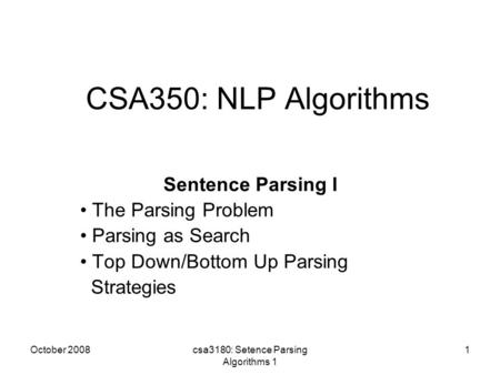 October 2008csa3180: Setence Parsing Algorithms 1 1 CSA350: NLP Algorithms Sentence Parsing I The Parsing Problem Parsing as Search Top Down/Bottom Up.