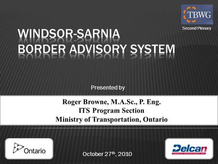 October 27 th, 2010 Roger Browne, M.A.Sc., P. Eng. ITS Program Section Ministry of Transportation, Ontario Presented by Second Plenary.