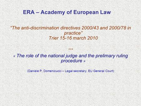 "ERA – Academy of European Law ""The anti-discrimination directives 2000/43 and 2000/78 in practice"" Trier 15-16 march 2010 *** « The role of the national."