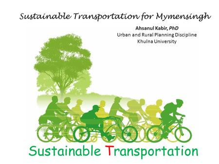 Sustainable Transportation Sustainable Transportation for Mymensingh Ahsanul Kabir, PhD Urban and Rural Planning Discipline Khulna University.