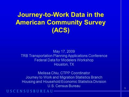1 Journey-to-Work Data in the American Community Survey (ACS) May 17, 2009 TRB Transportation Planning Applications Conference Federal Data for Modelers.