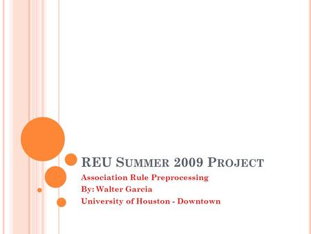 REU S UMMER 2009 P ROJECT Association Rule Preprocessing By: Walter Garcia University of Houston - Downtown.