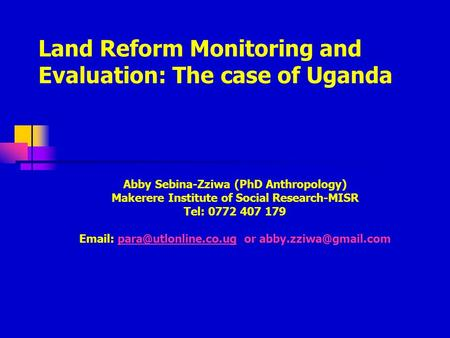 Land Reform Monitoring and Evaluation: The case of Uganda Abby Sebina-Zziwa (PhD Anthropology) Makerere Institute of Social Research-MISR Tel: 0772 407.