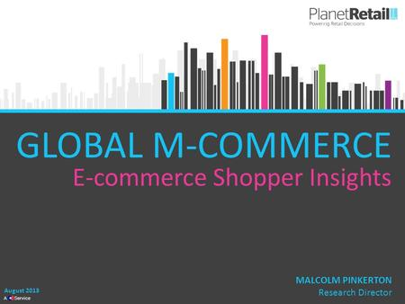 1 A Service GLOBAL M-COMMERCE E-commerce Shopper Insights August 2013 MALCOLM PINKERTON Research Director.