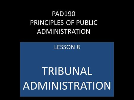 PAD190 PRINCIPLES OF PUBLIC ADMINISTRATION LESSON 8 TRIBUNAL ADMINISTRATION.