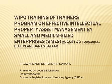 IP LAW AND ADMINISTRATION IN TANZANIA Presented by: Leonila Kishebuka Deputy Registrar, Business Registrations and Licensing Agency [BRELA],