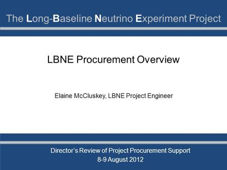 LBNE Procurement Overview Elaine McCluskey, LBNE Project <strong>Engineer</strong> Director's Review of Project Procurement Support 8-9 August 2012.