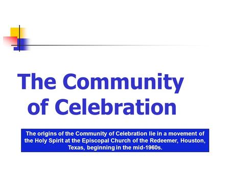 Celebration The Community of Celebration The origins of the Community of Celebration lie in a movement of the Holy Spirit at the Episcopal Church of the.