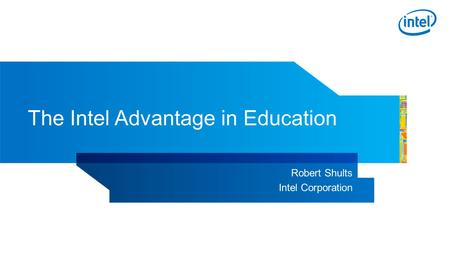 The Intel Advantage in Education Robert Shults Intel Corporation.