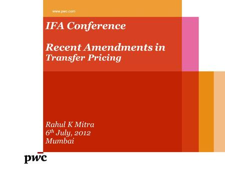 IFA Conference Recent Amendments in Transfer Pricing Rahul K Mitra 6 th July, 2012 Mumbai www.pwc.com.