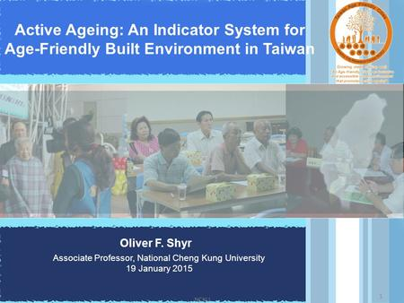 Active Ageing: An Indicator System for Age-Friendly Built Environment in Taiwan Oliver F. Shyr Associate Professor, National Cheng Kung University 19 January.
