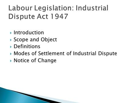  Introduction  Scope and Object  Definitions  Modes of Settlement of Industrial Dispute  Notice of Change.