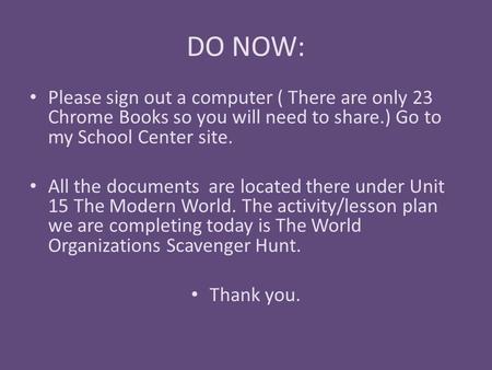 DO NOW: Please sign out a computer ( There are only 23 Chrome Books so you will need to share.) Go to my School Center site. All the documents are located.