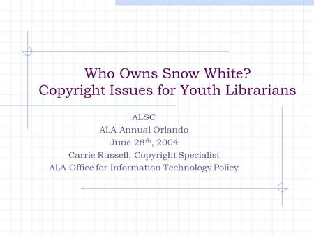 Who Owns Snow White? Copyright Issues for Youth Librarians ALSC ALA Annual Orlando June 28 th, 2004 Carrie Russell, Copyright Specialist ALA Office for.