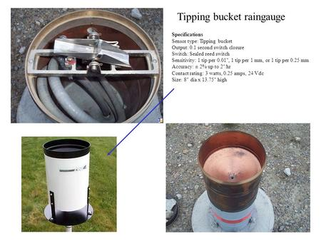 Tipping bucket raingauge Specifications Sensor type: Tipping bucket Output: 0.1 second switch closure Switch: Sealed reed switch Sensitivity: 1 tip per.