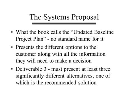 "The Systems Proposal What the book calls the ""Updated Baseline Project Plan"" - no standard name for it Presents the different options to the customer along."