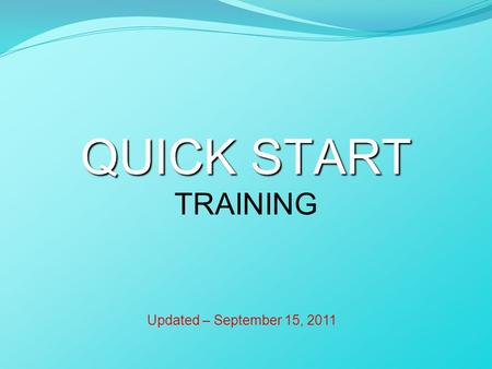 QUICK START QUICK START TRAINING Updated – September 15, 2011.