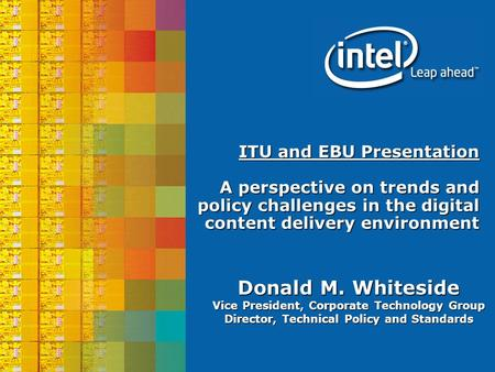 Donald M. Whiteside Vice President, Corporate Technology Group Director, Technical Policy and Standards ITU and EBU Presentation A perspective on trends.