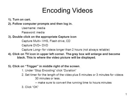 1 Encoding Videos 1). Turn on cart. 2). Follow computer prompts and then log in. Username: media Password: media 3). Double click on the appropriate Capture.