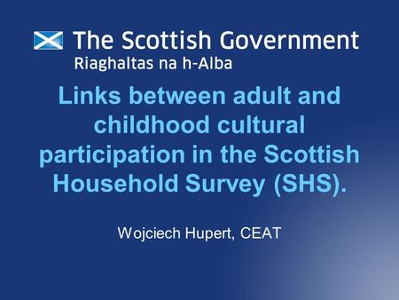 Links between adult and childhood cultural participation in the Scottish Household Survey (SHS). Wojciech Hupert, CEAT.
