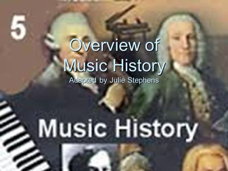 Overview of Music History Adapted by Julie Stephens.