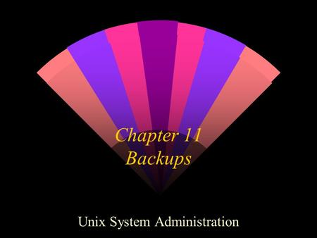 Chapter 11 Backups Unix System Administration. Backup. Why? Because We Like You. w Why backup at all? Restore from data loss Disaster recovery Archival.