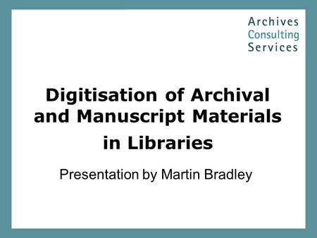 Digitisation of Archival and Manuscript Materials in Libraries Presentation by Martin Bradley.