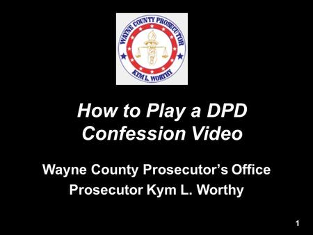 How to Play a DPD Confession Video Wayne County Prosecutor's Office Prosecutor Kym L. Worthy 1.