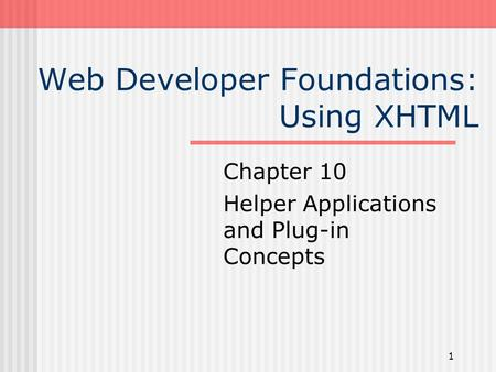 1 Web Developer Foundations: Using XHTML Chapter 10 Helper Applications and Plug-in Concepts.