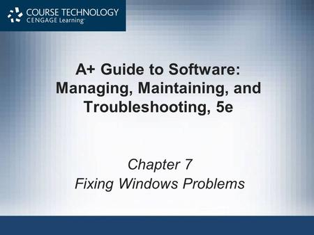 A+ Guide to Software: Managing, Maintaining, and Troubleshooting, 5e Chapter 7 Fixing Windows Problems.
