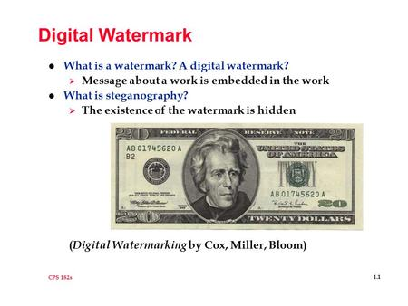 CPS 182s 1.1 Digital Watermark l What is a watermark? A digital watermark?  Message about a work is embedded in the work l What is steganography?  The.