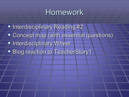 Homework  Interdisciplinary Reading #2  Concept map (with essential questions)  Interdisciplinary Wheel  Blog reaction to TeacherStory1.