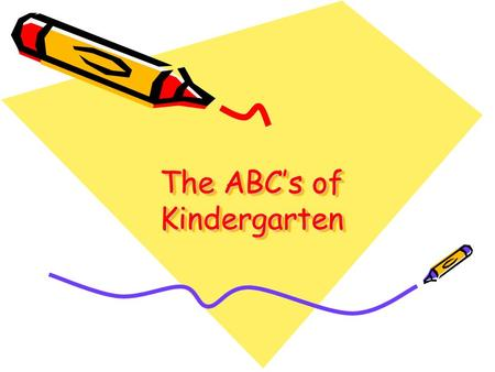 The ABC's of Kindergarten. A Arrival – in class by 7:45 Absence – written note needed.