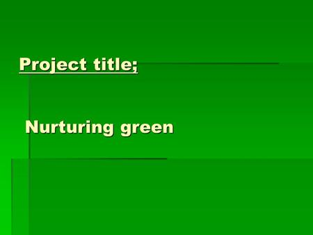 Project title; Nurturing green. Problem statement. Incorporating kindergarten children in environmental awareness.