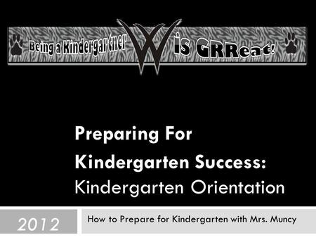 Preparing For Kindergarten Success: Kindergarten Orientation How to Prepare for Kindergarten with Mrs. Muncy 2012.