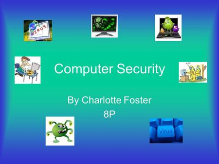 Computer Security By Charlotte Foster 8P Computer viruses are small software programs that are designed to spread from one computer to another and to.