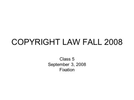 COPYRIGHT LAW FALL 2008 Class 5 September 3, 2008 Fixation.