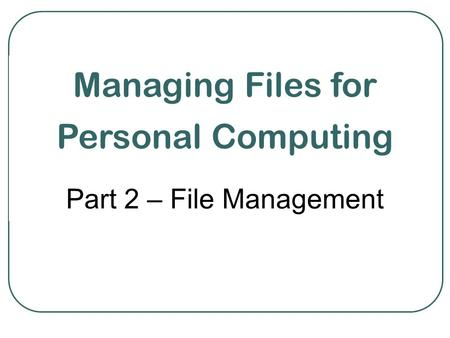 Managing Files for Personal Computing Part 2 – File Management.