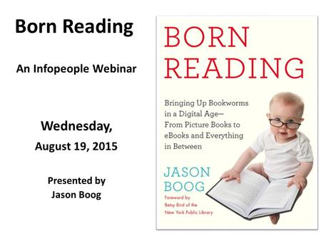 Born Reading An Infopeople Webinar Wednesday, August 19, 2015 Presented by Jason Boog.