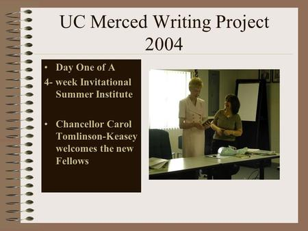 UC Merced Writing Project 2004 Day One of ADay One of A 4- week Invitational Summer Institute Chancellor Carol Tomlinson-Keasey welcomes the new FellowsChancellor.