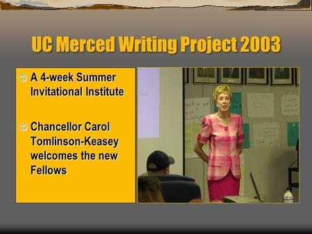 UC Merced Writing Project 2003  A 4-week Summer Invitational Institute  Chancellor Carol Tomlinson-Keasey welcomes the new Fellows.