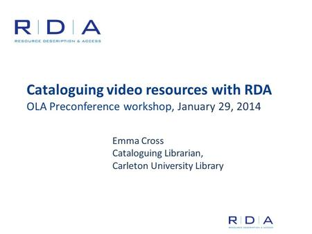 Cataloguing video resources with RDA OLA Preconference workshop, January 29, 2014 Emma Cross Cataloguing Librarian, Carleton University Library.
