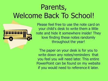 Parents, Welcome Back To School! Please feel free to use the note card on your child's desk to write them a little note and hide it somewhere inside! They.