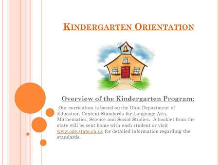 K INDERGARTEN O RIENTATION Overview of the Kindergarten Program: Our curriculum is based on the Ohio Department of Education Content Standards for Language.