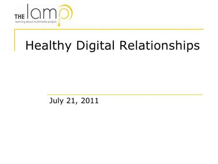Healthy Digital Relationships July 21, 2011. Proprietary Learning About Multimedia Project, Inc. 2011 The LAMP is a non-profit organization that teaches.