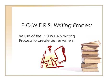 P.O.W.E.R.S. Writing Process The use of the P.O.W.E.R.S Writing Process to create better writers.