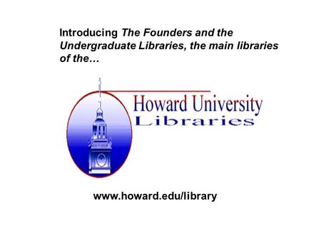 Introducing The Founders and the Undergraduate Libraries, the main libraries of the… www.howard.edu/library.