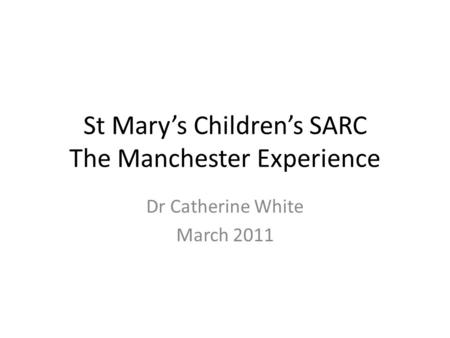 St Mary's Children's SARC The Manchester Experience Dr Catherine White March 2011.