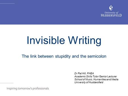 Invisible writing Invisible Writing The link between stupidity and the semicolon Dr Pat Hill, FHEA Academic Skills Tutor /Senior Lecturer School of Music,