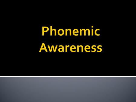 The ability to hear, identify, and manipulate the individual sounds – phonemes – in spoken words.